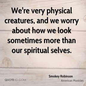 Smokey Robinson - We're very physical creatures, and we worry about how we look sometimes more than our spiritual selves.