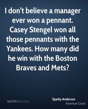Sparky Anderson - I don't believe a manager ever won a pennant. Casey Stengel won all those pennants with the Yankees. How many did he win with the Boston Braves and Mets?