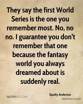 They say the first World Series is the one you remember most. No, no no. I guarantee you don't remember that one because the fantasy world you always dreamed about is suddenly real.