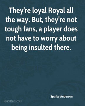 Sparky Anderson  - They're loyal Royal all the way. But, they're not tough fans, a player does not have to worry about being insulted there.