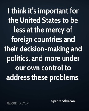 Spencer Abraham  - I think it's important for the United States to be less at the mercy of foreign countries and their decision-making and politics, and more under our own control to address these problems.
