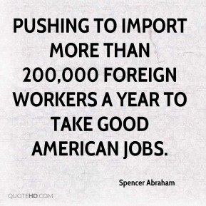 Spencer Abraham  - pushing to import more than 200,000 foreign workers a year to take good American jobs.