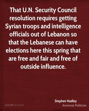 Stephen Hadley - That U.N. Security Council resolution requires getting Syrian troops and intelligence officials out of Lebanon so that the Lebanese can have elections here this spring that are free and fair and free of outside influence.