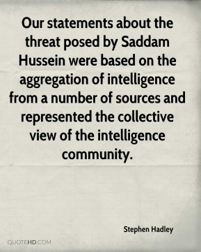 Our statements about the threat posed by Saddam Hussein were based on the aggregation of intelligence from a number of sources and represented the collective view of the intelligence community.