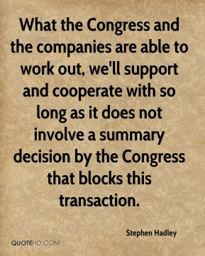 Stephen Hadley  - What the Congress and the companies are able to work out, we'll support and cooperate with so long as it does not involve a summary decision by the Congress that blocks this transaction.