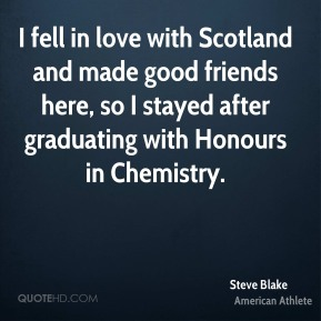 Steve Blake - I fell in love with Scotland and made good friends here, so I stayed after graduating with Honours in Chemistry.