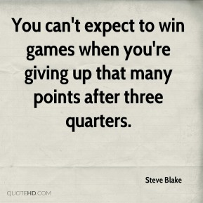 Steve Blake  - You can't expect to win games when you're giving up that many points after three quarters.