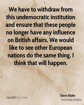 Steve Blake - We have to withdraw from this undemocratic institution and ensure that these people no longer have any influence on British affairs. We would like to see other European nations do the same thing. I think that will happen.