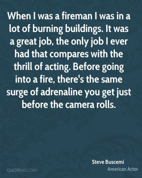 Steve Buscemi  - When I was a fireman I was in a lot of burning buildings. It was a great job, the only job I ever had that compares with the thrill of acting. Before going into a fire, there's the same surge of adrenaline you get just before the camera rolls.