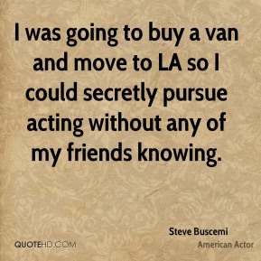 Steve Buscemi - I was going to buy a van and move to LA so I could secretly pursue acting without any of my friends knowing.