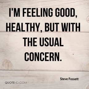 Steve Fossett  - I'm feeling good, healthy, but with the usual concern.
