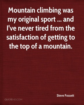 Mountain climbing was my original sport ... and I've never tired from the satisfaction of getting to the top of a mountain.