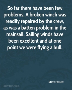 Steve Fossett  - So far there have been few problems. A broken winch was readily repaired by the crew, as was a batten problem in the mainsail. Sailing winds have been excellent and at one point we were flying a hull.