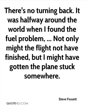 Steve Fossett  - There's no turning back. It was halfway around the world when I found the fuel problem, ... Not only might the flight not have finished, but I might have gotten the plane stuck somewhere.