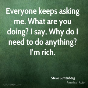 Everyone keeps asking me, What are you doing? I say, Why do I need to do anything? I'm rich.