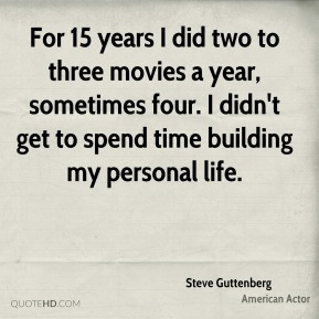 For 15 years I did two to three movies a year, sometimes four. I didn't get to spend time building my personal life.