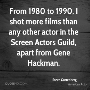 From 1980 to 1990, I shot more films than any other actor in the Screen Actors Guild, apart from Gene Hackman.