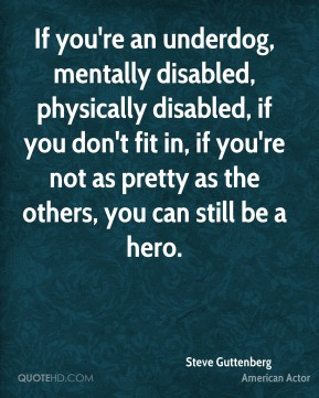 If you're an underdog, mentally disabled, physically disabled, if you don't fit in, if you're not as pretty as the others, you can still be a hero.