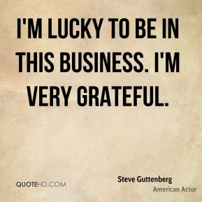 I'm lucky to be in this business. I'm very grateful.
