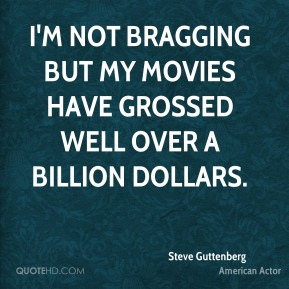 I'm not bragging but my movies have grossed well over a billion dollars.