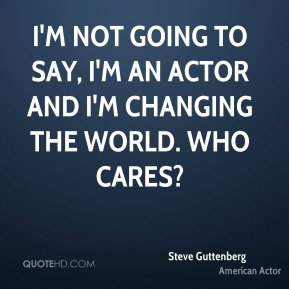 Steve Guttenberg - I'm not going to say, I'm an actor and I'm changing the world. Who cares?