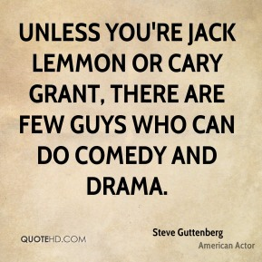 Steve Guttenberg - Unless you're Jack Lemmon or Cary Grant, there are few guys who can do comedy and drama.