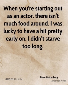 Steve Guttenberg - When you're starting out as an actor, there isn't much food around. I was lucky to have a hit pretty early on. I didn't starve too long.