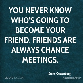 You never know who's going to become your friend. Friends are always chance meetings.