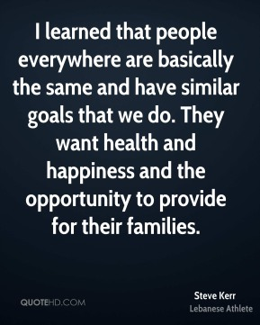 I learned that people everywhere are basically the same and have similar goals that we do. They want health and happiness and the opportunity to provide for their families.