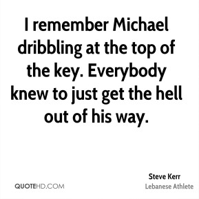 I remember Michael dribbling at the top of the key. Everybody knew to just get the hell out of his way.