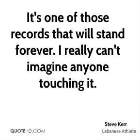 Steve Kerr - It's one of those records that will stand forever. I really can't imagine anyone touching it.