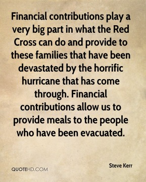 Steve Kerr  - Financial contributions play a very big part in what the Red Cross can do and provide to these families that have been devastated by the horrific hurricane that has come through. Financial contributions allow us to provide meals to the people who have been evacuated.