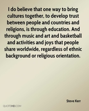 Steve Kerr  - I do believe that one way to bring cultures together, to develop trust between people and countries and religions, is through education. And through music and art and basketball and activities and joys that people share worldwide, regardless of ethnic background or religious orientation.