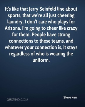 Steve Kerr  - It's like that Jerry Seinfeld line about sports, that we're all just cheering laundry. I don't care who plays for Arizona. I'm going to cheer like crazy for them. People have strong connections to these teams, and whatever your connection is, it stays regardless of who is wearing the uniform.