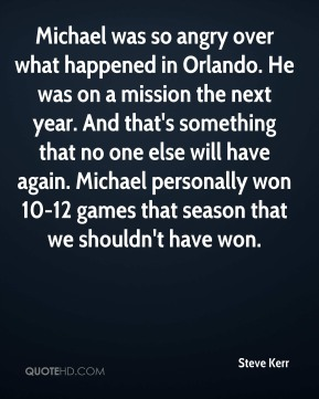 Steve Kerr  - Michael was so angry over what happened in Orlando. He was on a mission the next year. And that's something that no one else will have again. Michael personally won 10-12 games that season that we shouldn't have won.