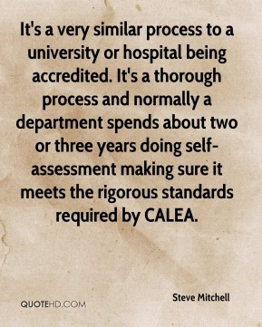 Steve Mitchell  - It's a very similar process to a university or hospital being accredited. It's a thorough process and normally a department spends about two or three years doing self-assessment making sure it meets the rigorous standards required by CALEA.
