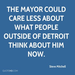 Steve Mitchell  - The mayor could care less about what people outside of Detroit think about him now.