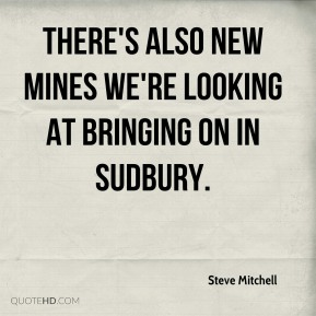 Steve Mitchell  - There's also new mines we're looking at bringing on in Sudbury.