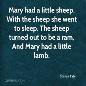 Steven Tyler  - Mary had a little sheep, With the sheep she went to sleep. The sheep turned out to be a ram, And Mary had a little lamb.