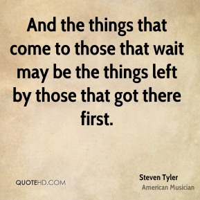 And the things that come to those that wait may be the things left by those that got there first.