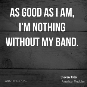 As good as I am, I'm nothing without my band.