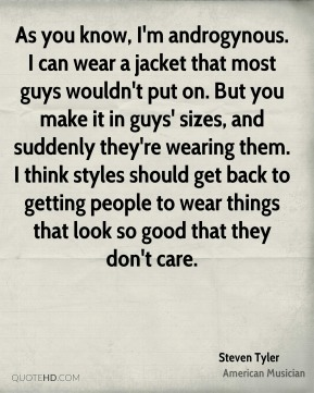 Steven Tyler - As you know, I'm androgynous. I can wear a jacket that most guys wouldn't put on. But you make it in guys' sizes, and suddenly they're wearing them. I think styles should get back to getting people to wear things that look so good that they don't care.
