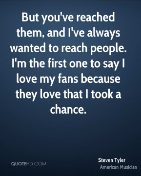 But you've reached them, and I've always wanted to reach people. I'm the first one to say I love my fans because they love that I took a chance.
