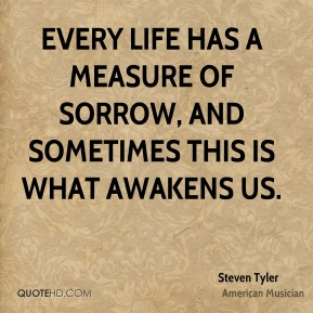 Steven Tyler - Every life has a measure of sorrow, and sometimes this is what awakens us.