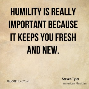Humility is really important because it keeps you fresh and new.