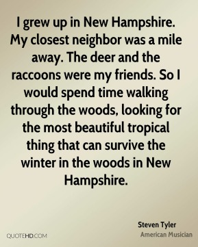 I grew up in New Hampshire. My closest neighbor was a mile away. The deer and the raccoons were my friends. So I would spend time walking through the woods, looking for the most beautiful tropical thing that can survive the winter in the woods in New Hampshire.