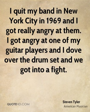 I quit my band in New York City in 1969 and I got really angry at them. I got angry at one of my guitar players and I dove over the drum set and we got into a fight.