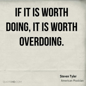 If it is worth doing, it is worth overdoing.