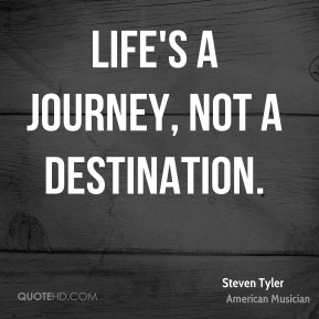 Life's a journey, not a destination.