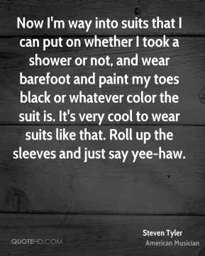 Now I'm way into suits that I can put on whether I took a shower or not, and wear barefoot and paint my toes black or whatever color the suit is. It's very cool to wear suits like that. Roll up the sleeves and just say yee-haw.